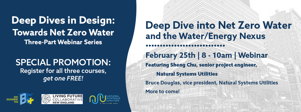Deep Dive into Net Zero Water and the Water/Energy Nexus is happening on February 25th from 8 - 10am | Featuring Sheng Chu, senior project engineer, Natural Systems Utilities; Bruce Douglas, vice president, Natural Systems Utilities; and more to come! SPECIAL PROMOTION: Register for all three courses, get one FREE!