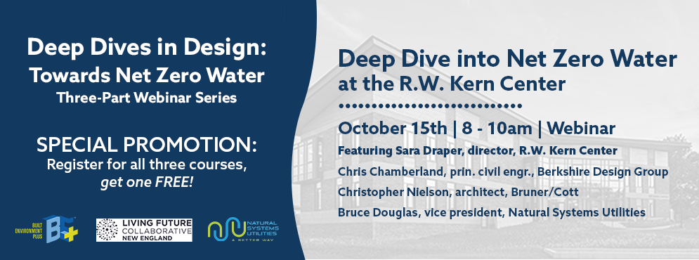 Deep Dive into Net Zero Water at the R.W. Kern Center is happening on October 15th from 8 - 10am | Featuring Sara Draper, director, R.W. Kern Center; Chris Chamberland, prin. civil engr., Berkshire Design Group; Christopher Nielson, architect, Bruner/Cott; Bruce Douglas, vice president, Natural Systems Utilities | SPECIAL PROMOTION: Register for all three courses, get one FREE!